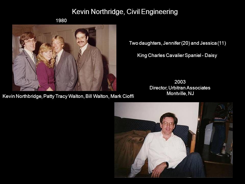 Kevin Northridge, Civil Engineering Kevin Northbridge, Patty Tracy Walton, Bill Walton, Mark Cioffi 1980 2003 Director, Urbitran Associates Montville,