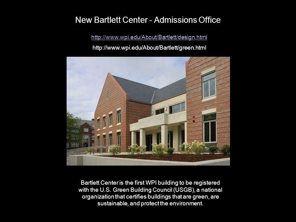 New Bartlett Center - Admissions Office http://www.wpi.edu/About/Bartlett/design.html http://www.wpi.edu/About/Bartlett/green.html Bartlett Center is