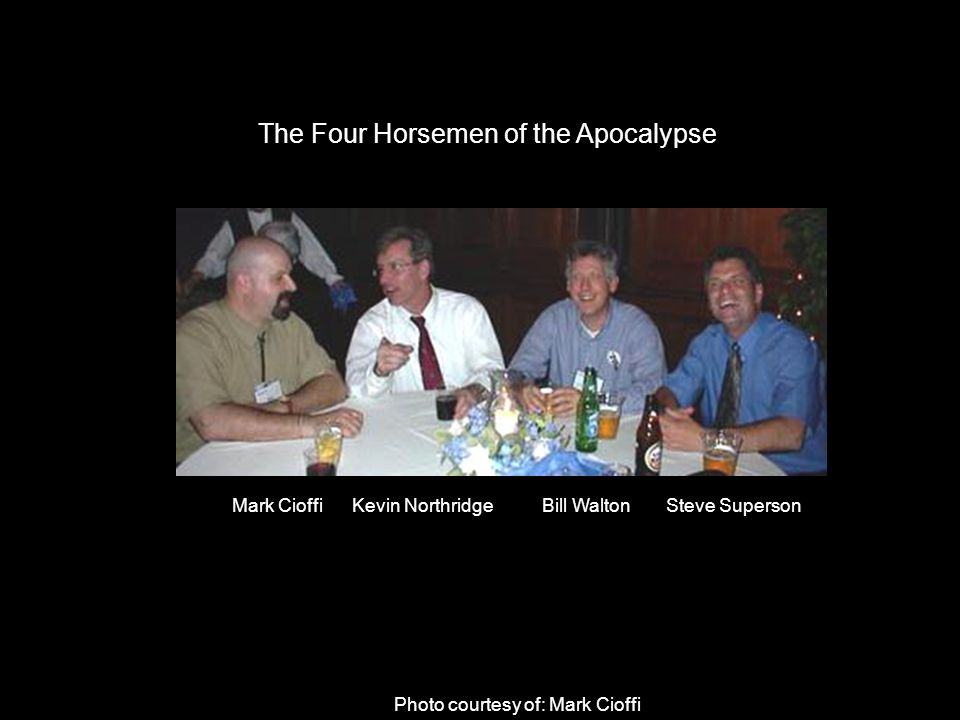 The Four Horsemen of the Apocalypse Photo courtesy of: Mark Cioffi Mark Cioffi Kevin Northridge Bill Walton Steve Superson