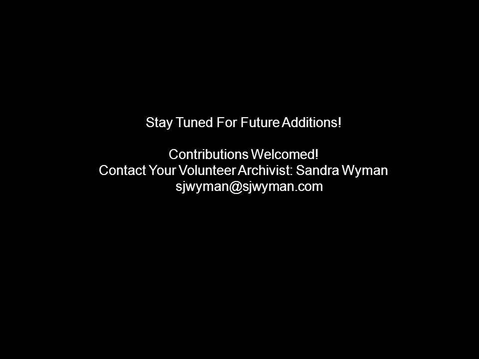 Stay Tuned For Future Additions! Contributions Welcomed! Contact Your Volunteer Archivist: Sandra Wyman sjwyman@sjwyman.com