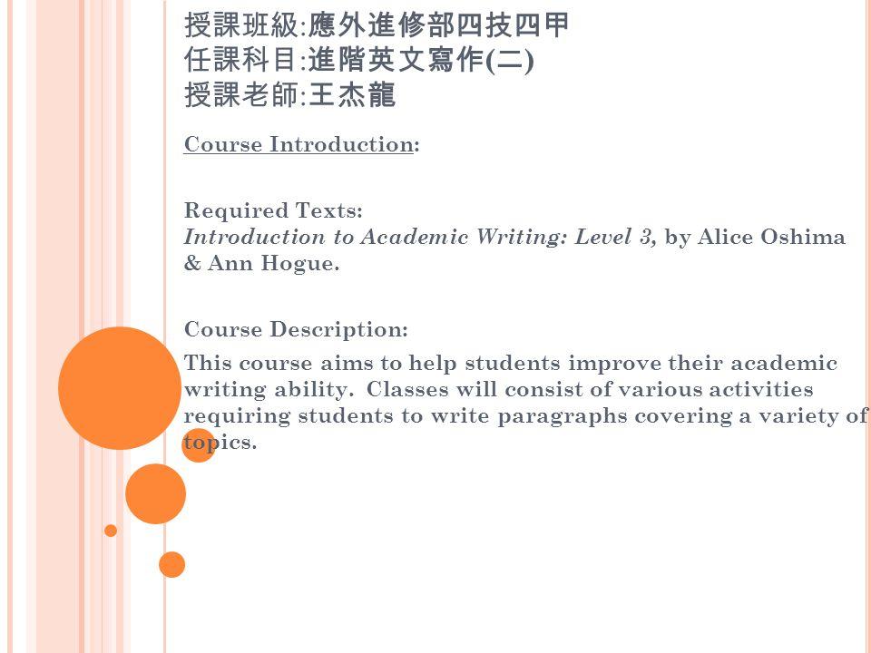 授課班級 : 應外進修部四技四甲 任課科目 : 進階英文寫作 ( 二 ) 授課老師 : 王杰龍 Course Introduction: Required Texts: Introduction to Academic Writing: Level 3, by Alice Oshima & Ann Hogue.