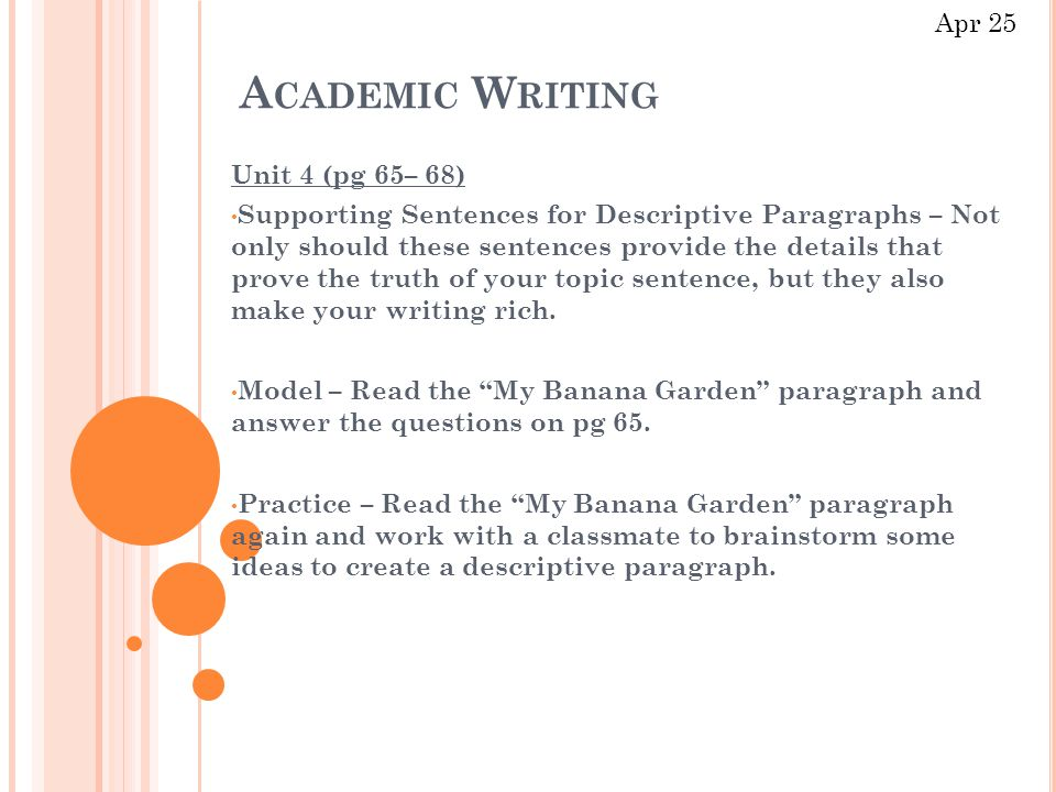 A CADEMIC W RITING Unit 4 (pg 65– 68) Supporting Sentences for Descriptive Paragraphs – Not only should these sentences provide the details that prove the truth of your topic sentence, but they also make your writing rich.