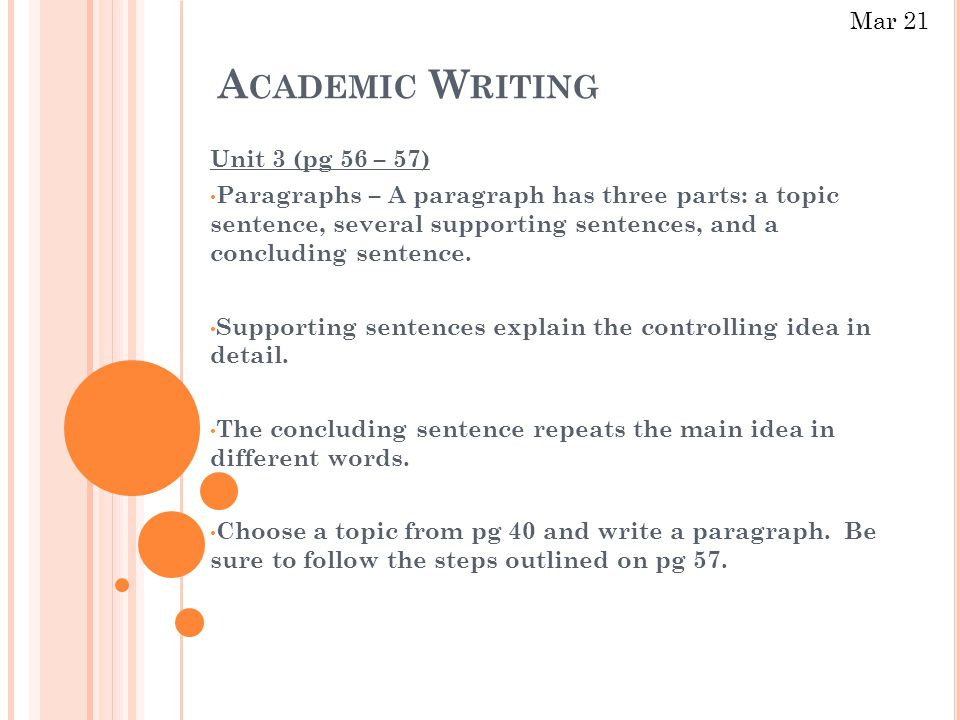 A CADEMIC W RITING Unit 3 (pg 56 – 57) Paragraphs – A paragraph has three parts: a topic sentence, several supporting sentences, and a concluding sentence.