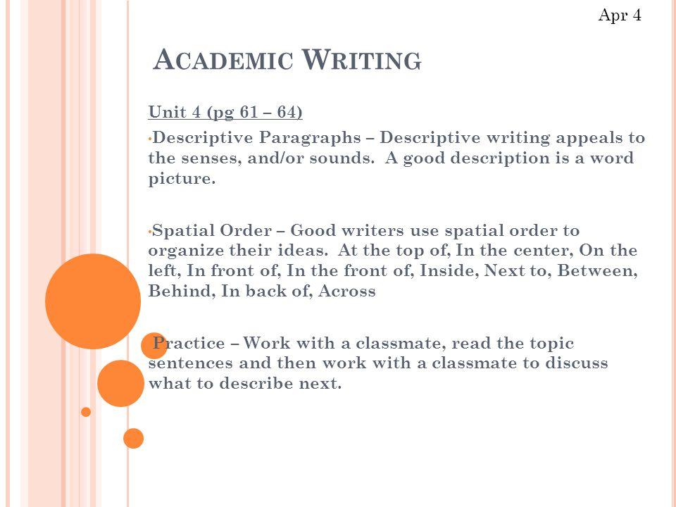 A CADEMIC W RITING Unit 4 (pg 61 – 64) Descriptive Paragraphs – Descriptive writing appeals to the senses, and/or sounds.