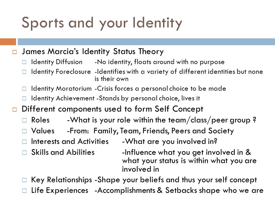 Sports and your Identity  James Marcia's Identity Status Theory  Identity Diffusion -No identity, floats around with no purpose  Identity Foreclosure-Identifies with a variety of different identities but none is their own  Identity Moratorium-Crisis forces a personal choice to be made  Identity Achievement -Stands by personal choice, lives it  Different components used to form Self Concept  Roles-What is your role within the team/class/peer group .