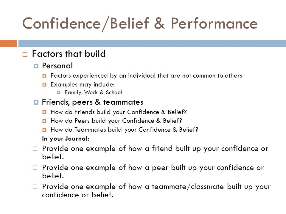 Confidence/Belief & Performance  Factors that build  Personal  Factors experienced by an individual that are not common to others  Examples may include:  Family, Work & School  Friends, peers & teammates  How do Friends build your Confidence & Belief.