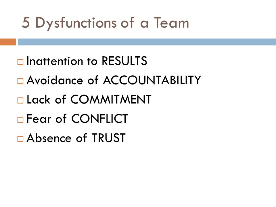 5 Dysfunctions of a Team  Inattention to RESULTS  Avoidance of ACCOUNTABILITY  Lack of COMMITMENT  Fear of CONFLICT  Absence of TRUST