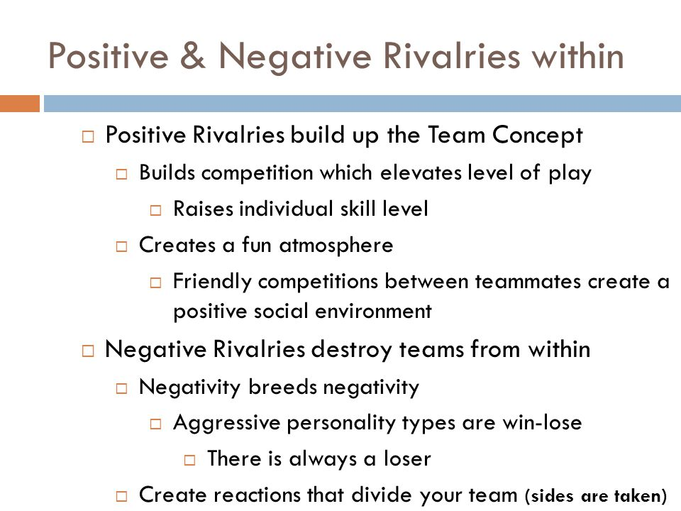 Positive & Negative Rivalries within  Positive Rivalries build up the Team Concept  Builds competition which elevates level of play  Raises individual skill level  Creates a fun atmosphere  Friendly competitions between teammates create a positive social environment  Negative Rivalries destroy teams from within  Negativity breeds negativity  Aggressive personality types are win-lose  There is always a loser  Create reactions that divide your team (sides are taken)
