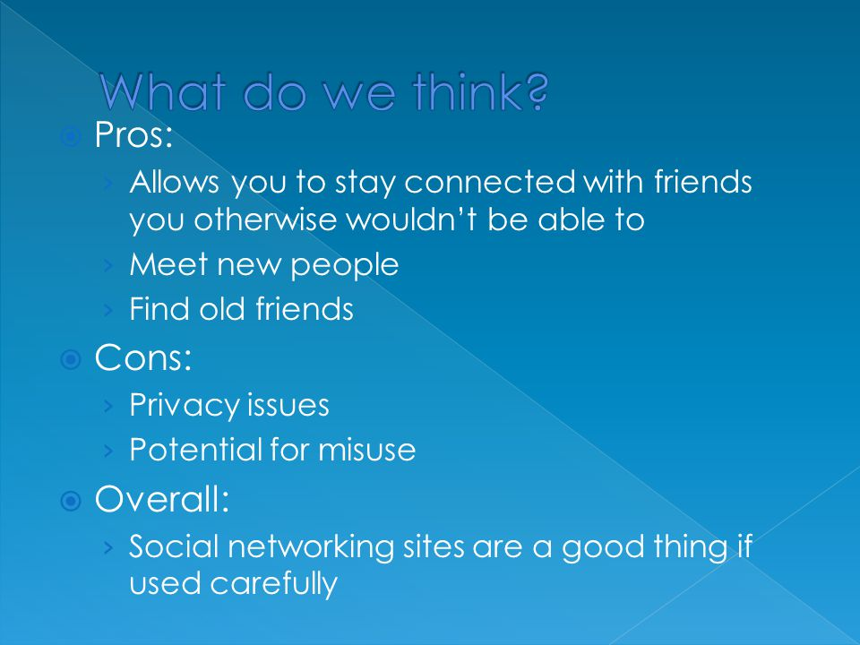  Pros: › Allows you to stay connected with friends you otherwise wouldn't be able to › Meet new people › Find old friends  Cons: › Privacy issues › Potential for misuse  Overall: › Social networking sites are a good thing if used carefully