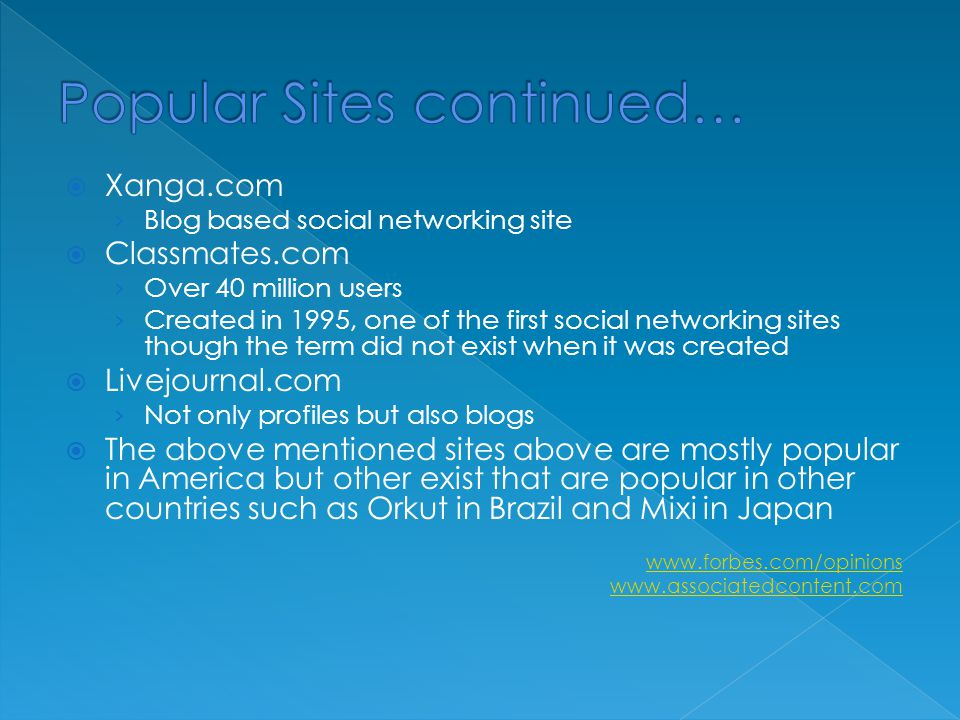  Xanga.com › Blog based social networking site  Classmates.com › Over 40 million users › Created in 1995, one of the first social networking sites though the term did not exist when it was created  Livejournal.com › Not only profiles but also blogs  The above mentioned sites above are mostly popular in America but other exist that are popular in other countries such as Orkut in Brazil and Mixi in Japan www.forbes.com/opinions www.associatedcontent.com