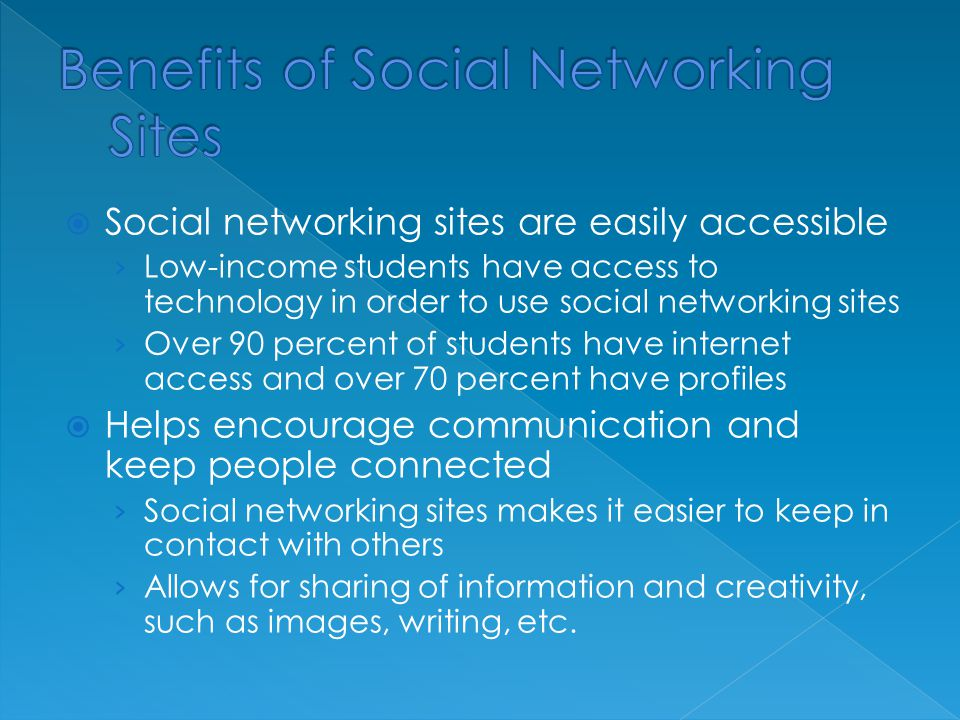  Social networking sites are easily accessible › Low-income students have access to technology in order to use social networking sites › Over 90 percent of students have internet access and over 70 percent have profiles  Helps encourage communication and keep people connected › Social networking sites makes it easier to keep in contact with others › Allows for sharing of information and creativity, such as images, writing, etc.