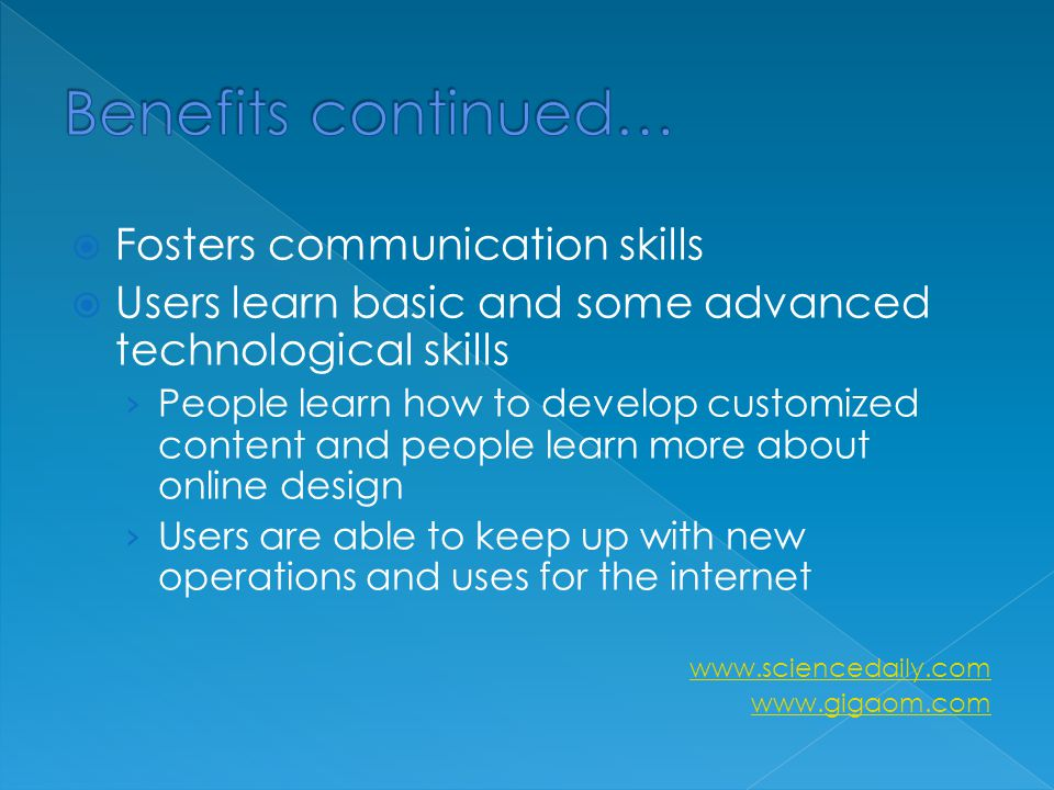  Fosters communication skills  Users learn basic and some advanced technological skills › People learn how to develop customized content and people learn more about online design › Users are able to keep up with new operations and uses for the internet www.sciencedaily.com www.gigaom.com