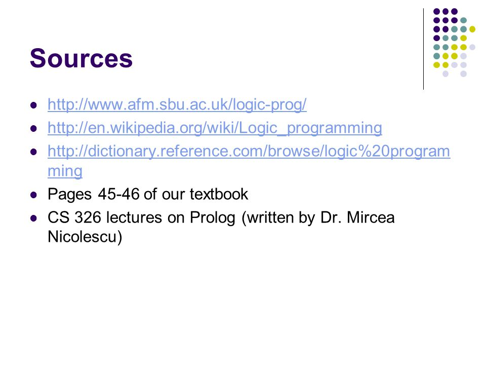 Sources http://www.afm.sbu.ac.uk/logic-prog/ http://en.wikipedia.org/wiki/Logic_programming http://dictionary.reference.com/browse/logic%20program ming http://dictionary.reference.com/browse/logic%20program ming Pages 45-46 of our textbook CS 326 lectures on Prolog (written by Dr.