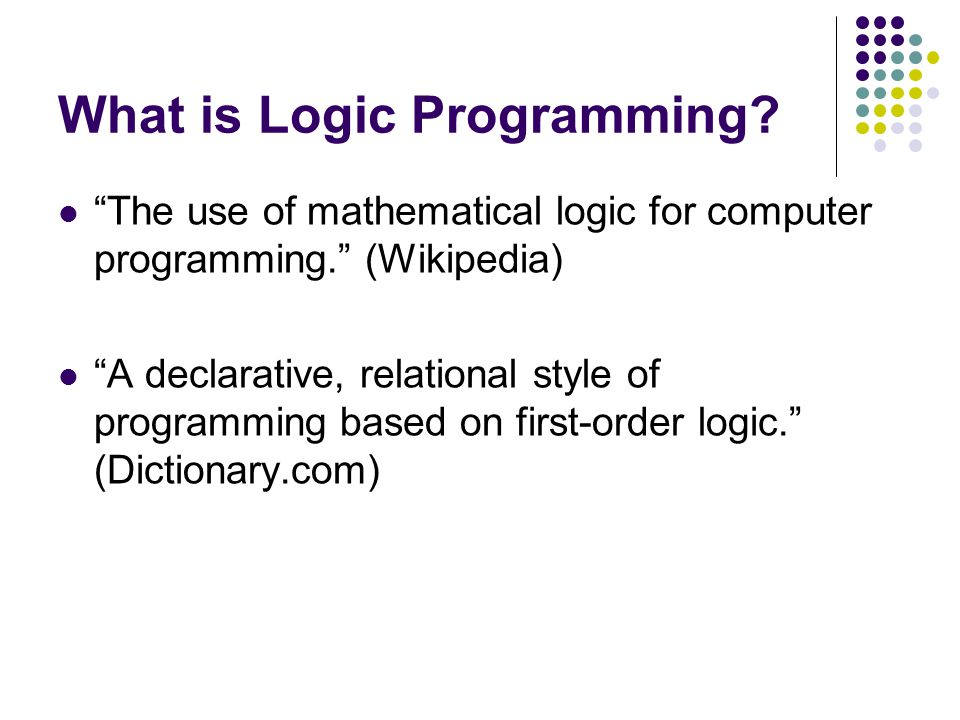 The use of mathematical logic for computer programming. (Wikipedia) A declarative, relational style of programming based on first-order logic. (Dictionary.com)