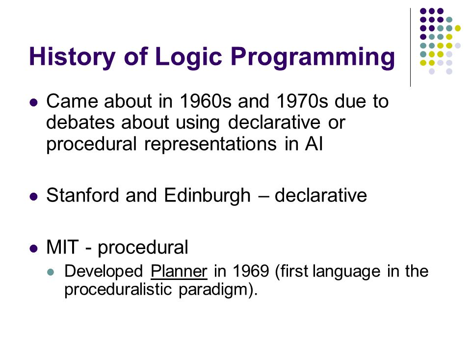 History of Logic Programming Came about in 1960s and 1970s due to debates about using declarative or procedural representations in AI Stanford and Edinburgh – declarative MIT - procedural Developed Planner in 1969 (first language in the proceduralistic paradigm).