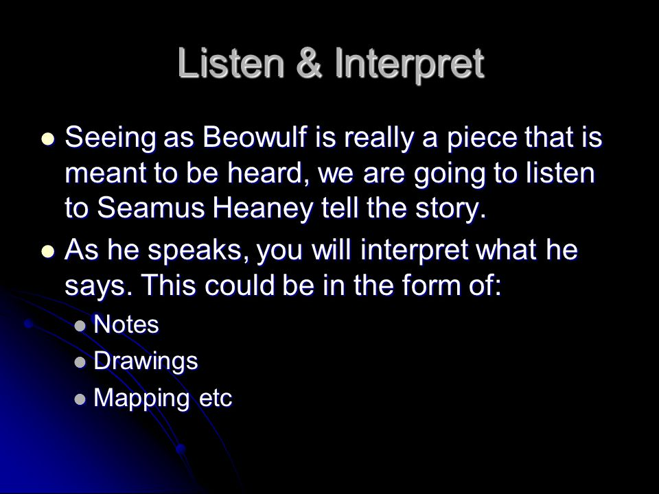 Listen & Interpret Seeing as Beowulf is really a piece that is meant to be heard, we are going to listen to Seamus Heaney tell the story. Seeing as Be