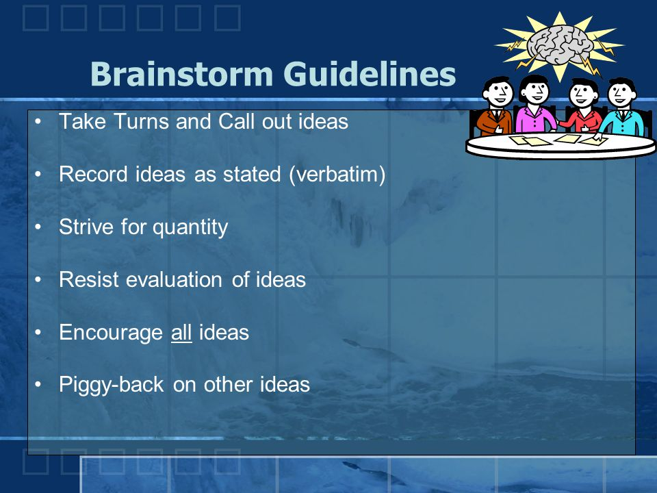 Brainstorm Guidelines Take Turns and Call out ideas Record ideas as stated (verbatim) Strive for quantity Resist evaluation of ideas Encourage all ide
