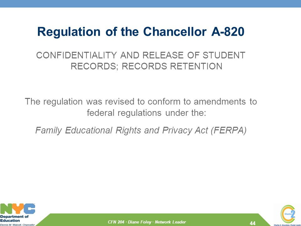 CFN 204 · Diane Foley · Network Leader Regulation of the Chancellor A-820 CONFIDENTIALITY AND RELEASE OF STUDENT RECORDS; RECORDS RETENTION The regulation was revised to conform to amendments to federal regulations under the: Family Educational Rights and Privacy Act (FERPA) 44