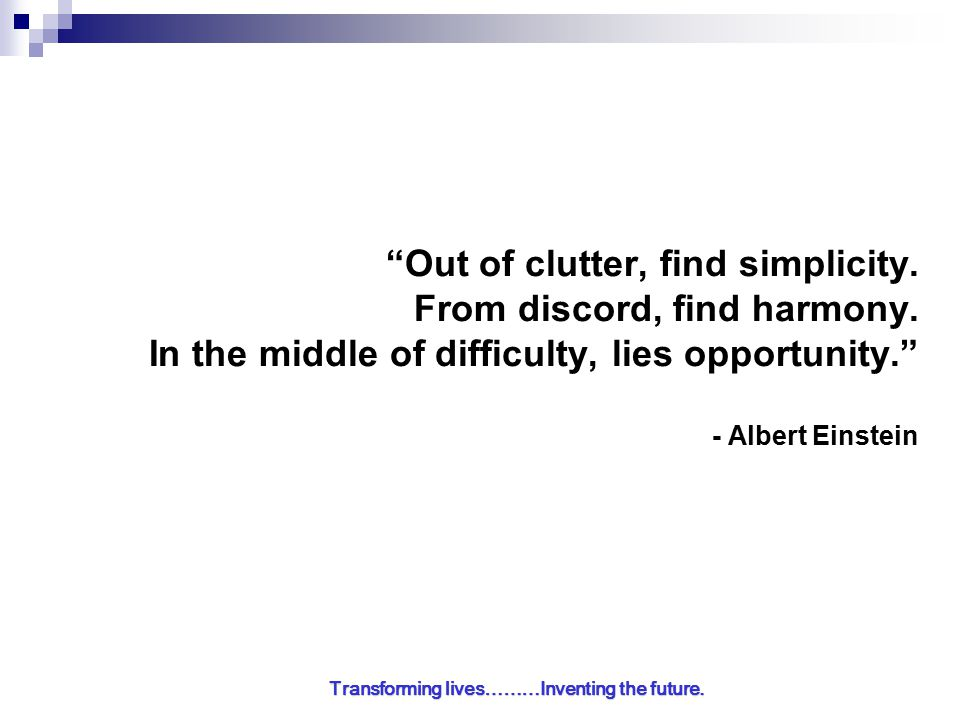 Transforming lives………Inventing the future. Out of clutter, find simplicity.