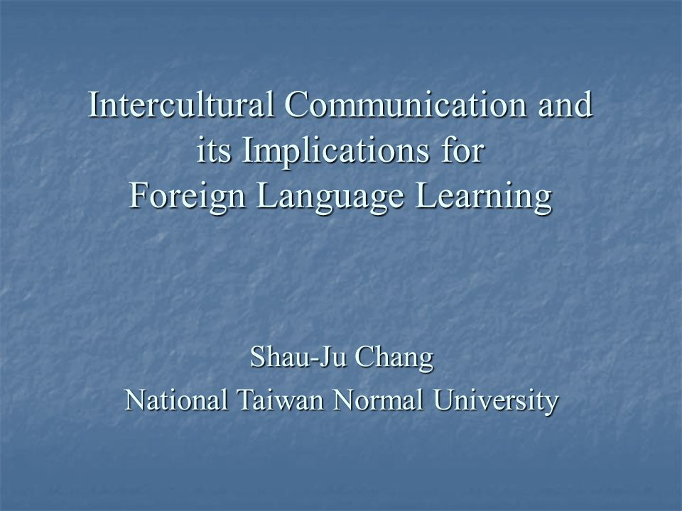 Intercultural Communication and its Implications for Foreign Language Learning Shau-Ju Chang National Taiwan Normal University