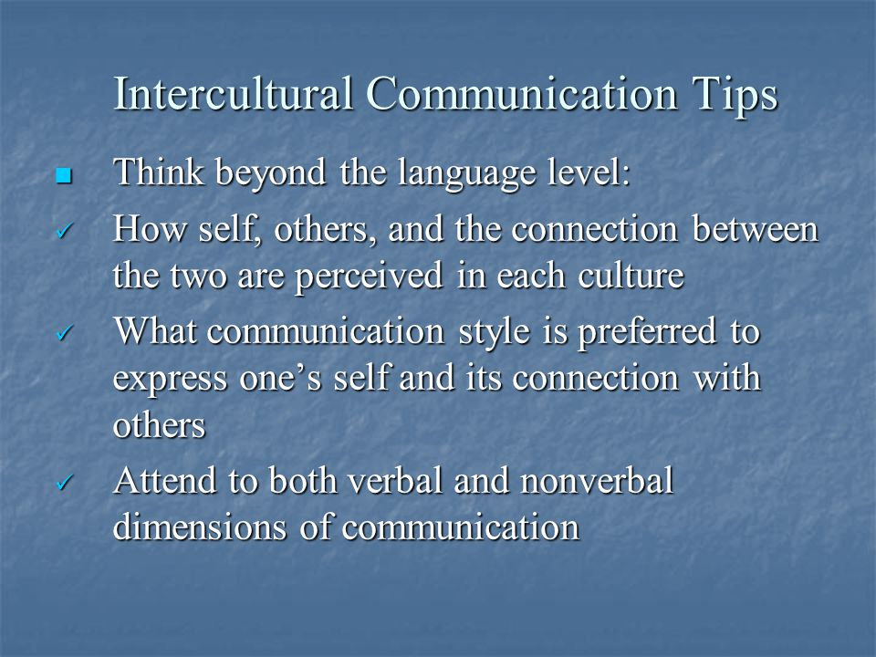 Intercultural Communication Tips Think beyond the language level: Think beyond the language level: How self, others, and the connection between the two are perceived in each culture How self, others, and the connection between the two are perceived in each culture What communication style is preferred to express one's self and its connection with others What communication style is preferred to express one's self and its connection with others Attend to both verbal and nonverbal dimensions of communication Attend to both verbal and nonverbal dimensions of communication