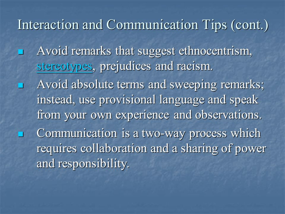 Interaction and Communication Tips (cont.) Avoid remarks that suggest ethnocentrism, stereotypes, prejudices and racism.
