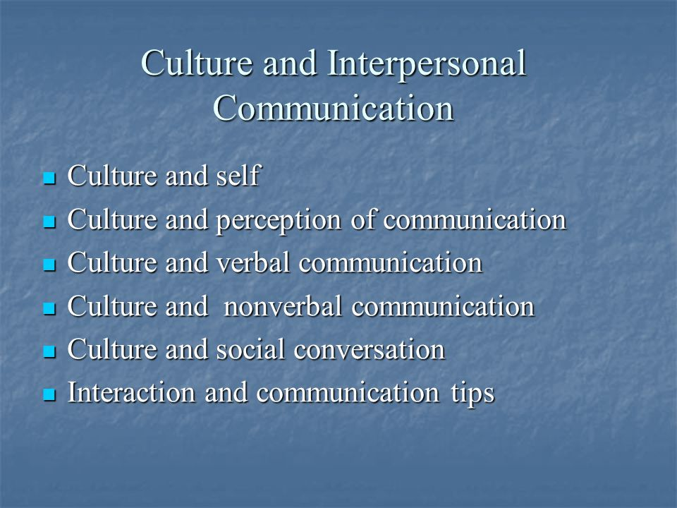 Culture and Interpersonal Communication Culture and self Culture and self Culture and perception of communication Culture and perception of communication Culture and verbal communication Culture and verbal communication Culture and nonverbal communication Culture and nonverbal communication Culture and social conversation Culture and social conversation Interaction and communication tips Interaction and communication tips