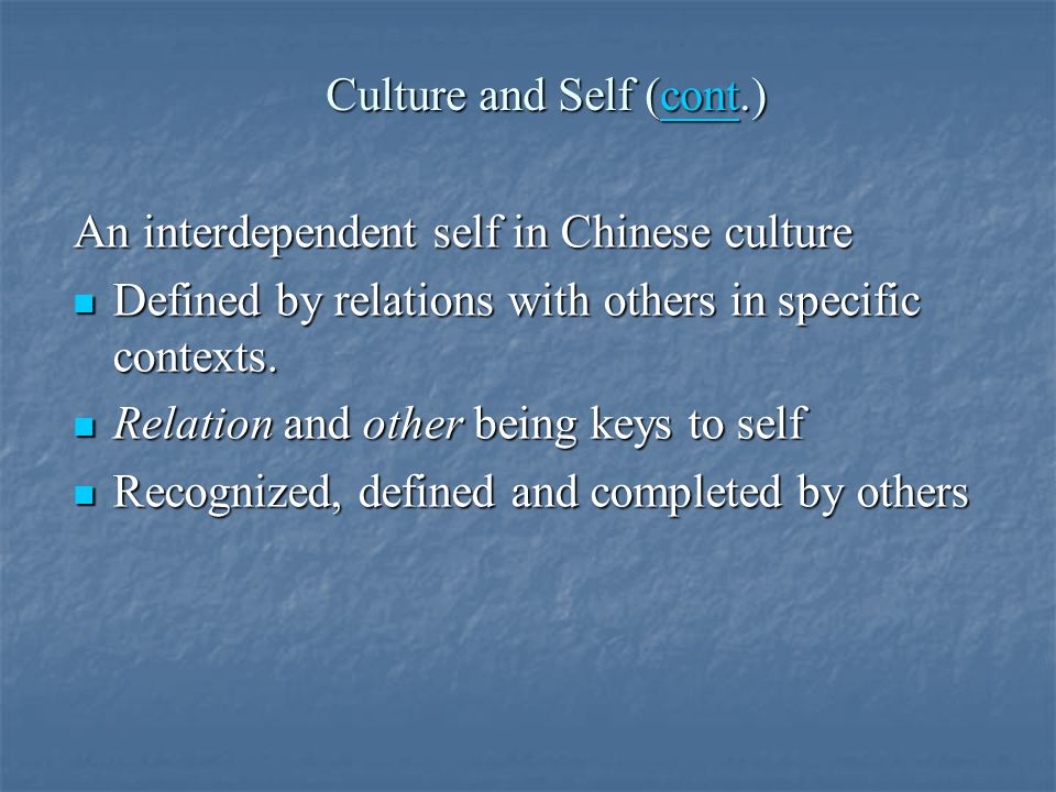 Culture and Self (cont.) cont An interdependent self in Chinese culture Defined by relations with others in specific contexts.