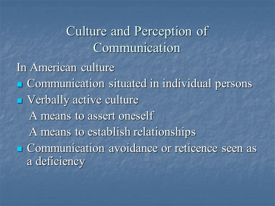 Culture and Perception of Communication In American culture Communication situated in individual persons Communication situated in individual persons Verbally active culture Verbally active culture A means to assert oneself A means to assert oneself A means to establish relationships A means to establish relationships Communication avoidance or reticence seen as a deficiency Communication avoidance or reticence seen as a deficiency