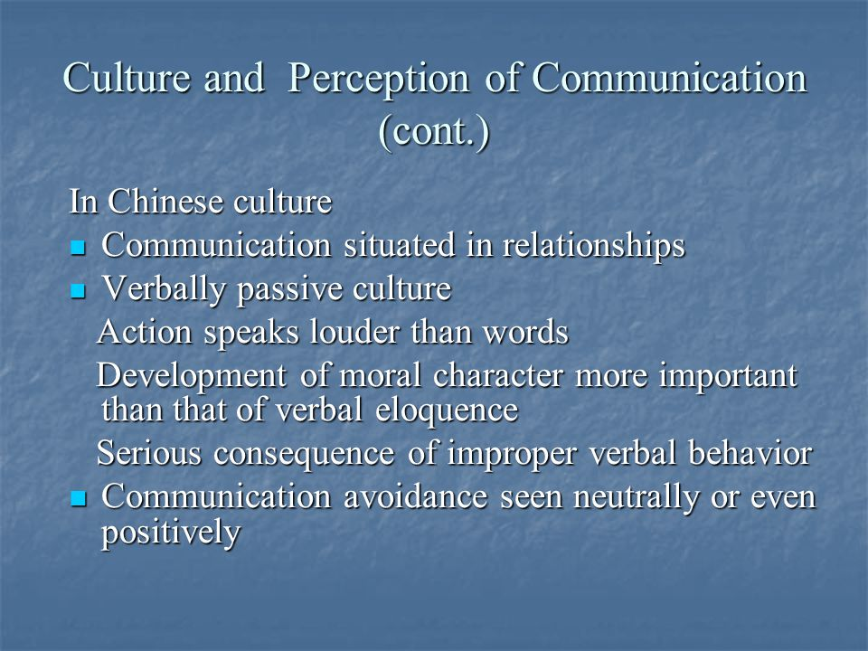 Culture and Perception of Communication (cont.) In Chinese culture Communication situated in relationships Communication situated in relationships Verbally passive culture Verbally passive culture Action speaks louder than words Action speaks louder than words Development of moral character more important than that of verbal eloquence Development of moral character more important than that of verbal eloquence Serious consequence of improper verbal behavior Serious consequence of improper verbal behavior Communication avoidance seen neutrally or even positively Communication avoidance seen neutrally or even positively