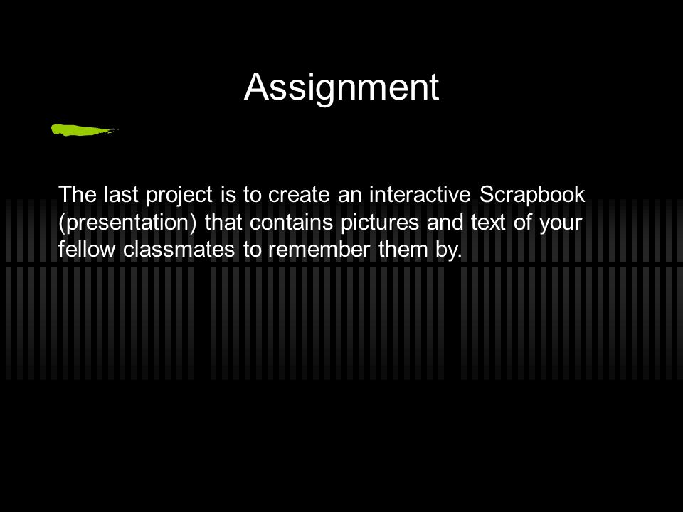 Assignment The last project is to create an interactive Scrapbook (presentation) that contains pictures and text of your fellow classmates to remember them by.