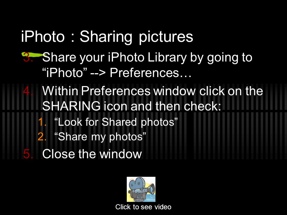 3.Share your iPhoto Library by going to iPhoto --> Preferences… 4.Within Preferences window click on the SHARING icon and then check: 1. Look for Shared photos 2. Share my photos 5.Close the window Click to see video iPhoto : Sharing pictures
