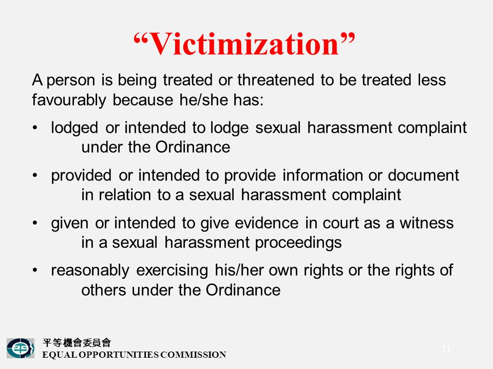 平等機會委員會 EQUAL OPPORTUNITIES COMMISSION 11 Victimization A person is being treated or threatened to be treated less favourably because he/she has: lodged or intended to lodge sexual harassment complaint under the Ordinance provided or intended to provide information or document in relation to a sexual harassment complaint given or intended to give evidence in court as a witness in a sexual harassment proceedings reasonably exercising his/her own rights or the rights of others under the Ordinance