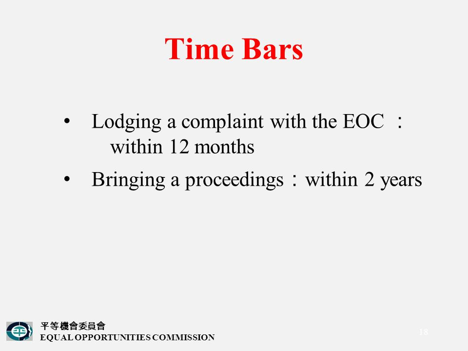 平等機會委員會 EQUAL OPPORTUNITIES COMMISSION 18 Time Bars Lodging a complaint with the EOC : within 12 months Bringing a proceedings : within 2 years