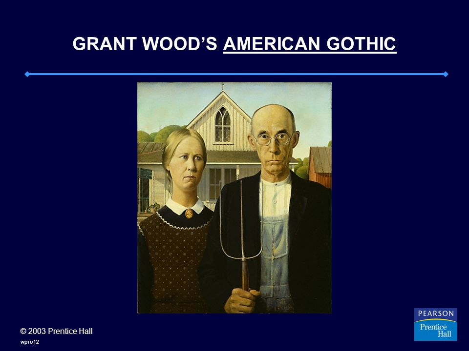 © 2003 Prentice Hall wpro12 GRANT WOOD'S AMERICAN GOTHIC