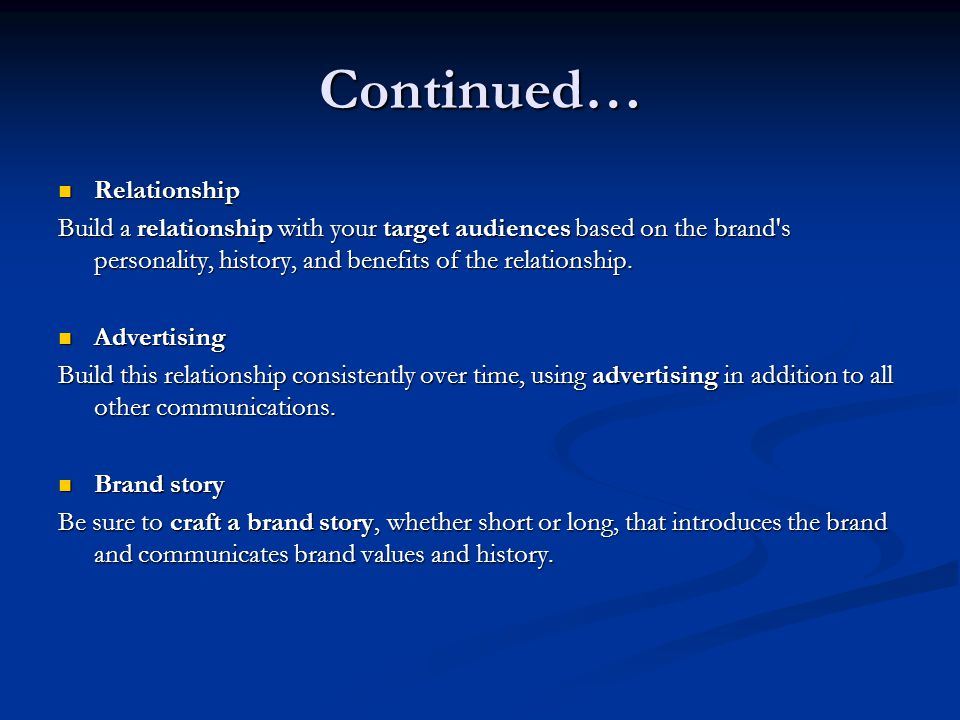 Continued… Relationship Relationship Build a relationship with your target audiences based on the brand s personality, history, and benefits of the relationship.