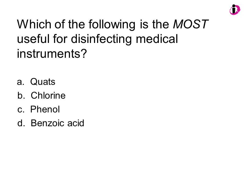 Which of the following is the MOST useful for disinfecting medical instruments? a. Quats b. Chlorine c. Phenol d. Benzoic acid