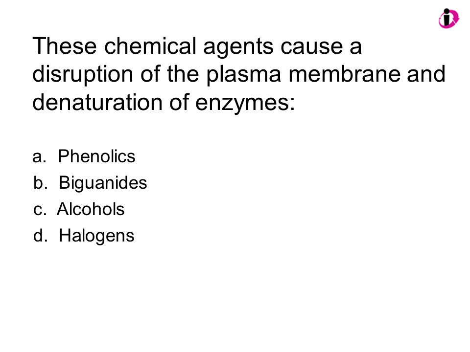 These chemical agents cause a disruption of the plasma membrane and denaturation of enzymes: a. Phenolics b. Biguanides c. Alcohols d. Halogens