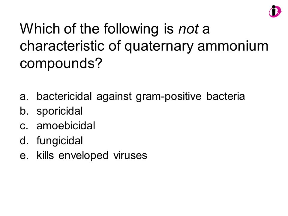 Which of the following is not a characteristic of quaternary ammonium compounds? a.bactericidal against gram-positive bacteria b.sporicidal c.amoebici