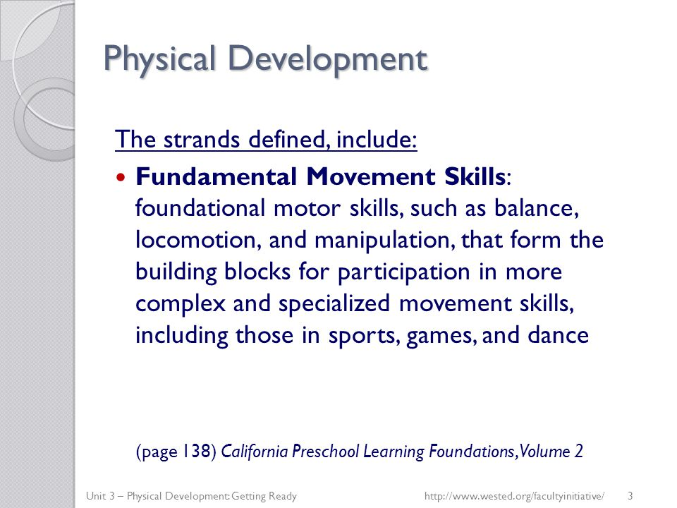 Physical Development The strands defined, include: Fundamental Movement Skills: foundational motor skills, such as balance, locomotion, and manipulati