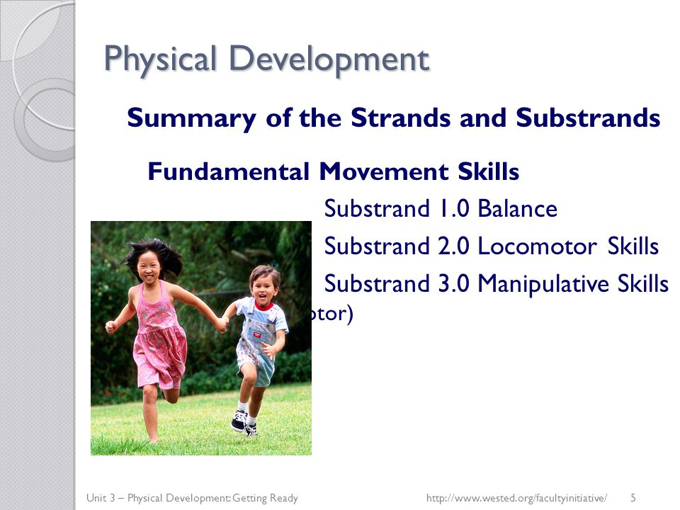 Physical Development Summary of the Strands and Substrands Fundamental Movement Skills Substrand 1.0 Balance Substrand 2.0 Locomotor Skills Substrand