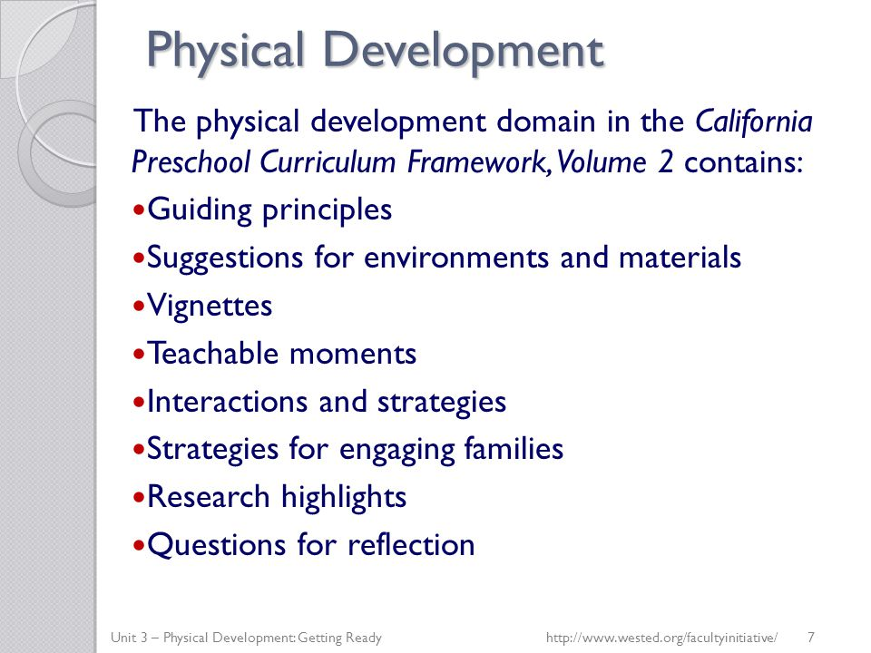Physical Development The physical development domain in the California Preschool Curriculum Framework, Volume 2 contains: Guiding principles Suggestions for environments and materials Vignettes Teachable moments Interactions and strategies Strategies for engaging families Research highlights Questions for reflection Unit 3 – Physical Development: Getting Readyhttp://www.wested.org/facultyinitiative/ 7