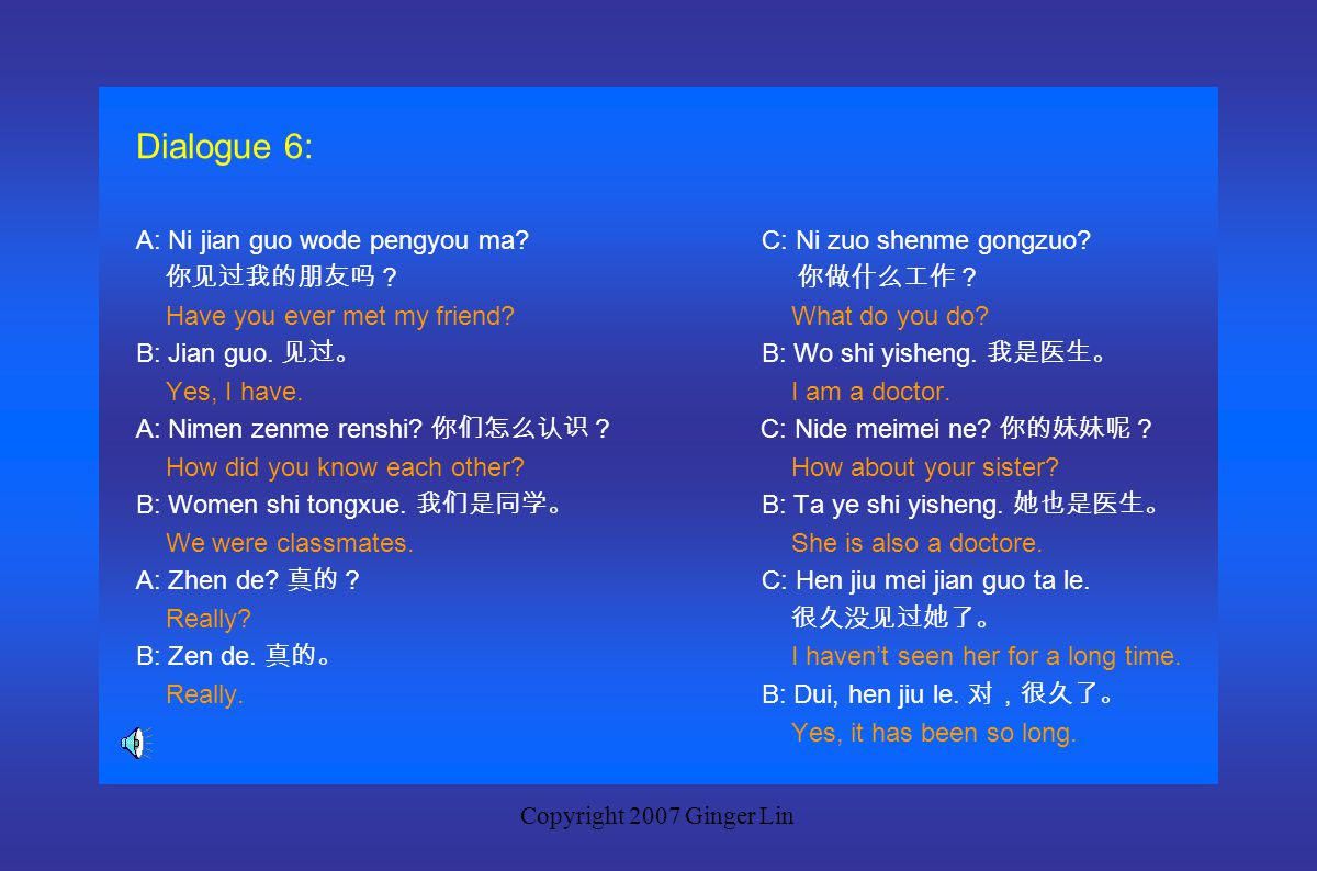 Copyright 2007 Ginger Lin Dialogue 5: A: Ni you meiyou jian guo wode baba?C: Tai hao le. 太好了。 你有没有见过我的爸爸? That is great. Have you ever met my father?C