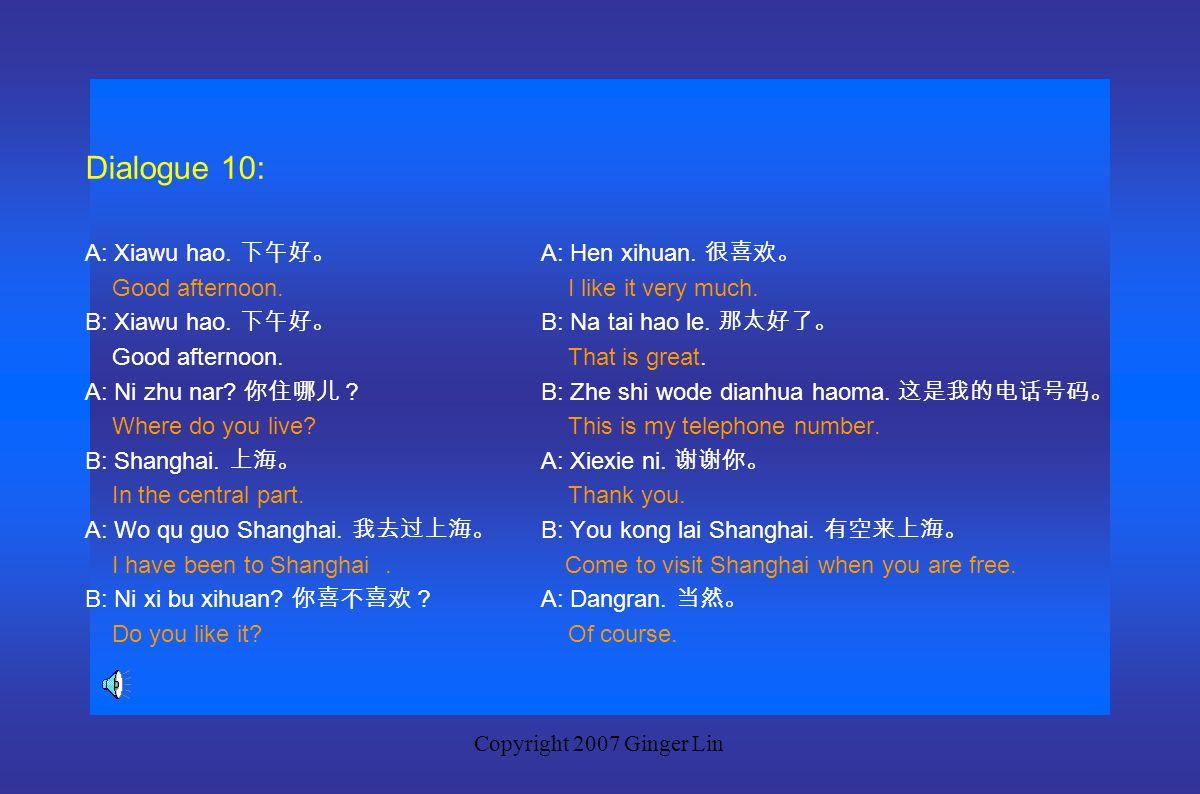 Copyright 2007 Ginger Lin Dialogue 9 A: Xiawu hao. 下午好。 A: Zhen de ma? 真的吗? Good afternoon. Really? B: Xiawu hao. 下午好。 B: Dangran. 当然。 Good afternoon.