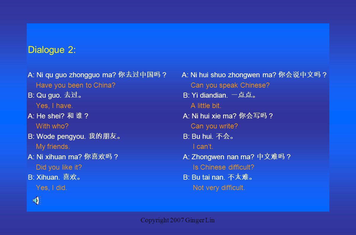 Copyright 2007 Ginger Lin Dialogue 1: A: Ni xue guo zhongwen ma? 你学过中文吗? A: zhongwen hen nan ma? 中文很难吗? Have you ever studied Chinese? Is Chinese very