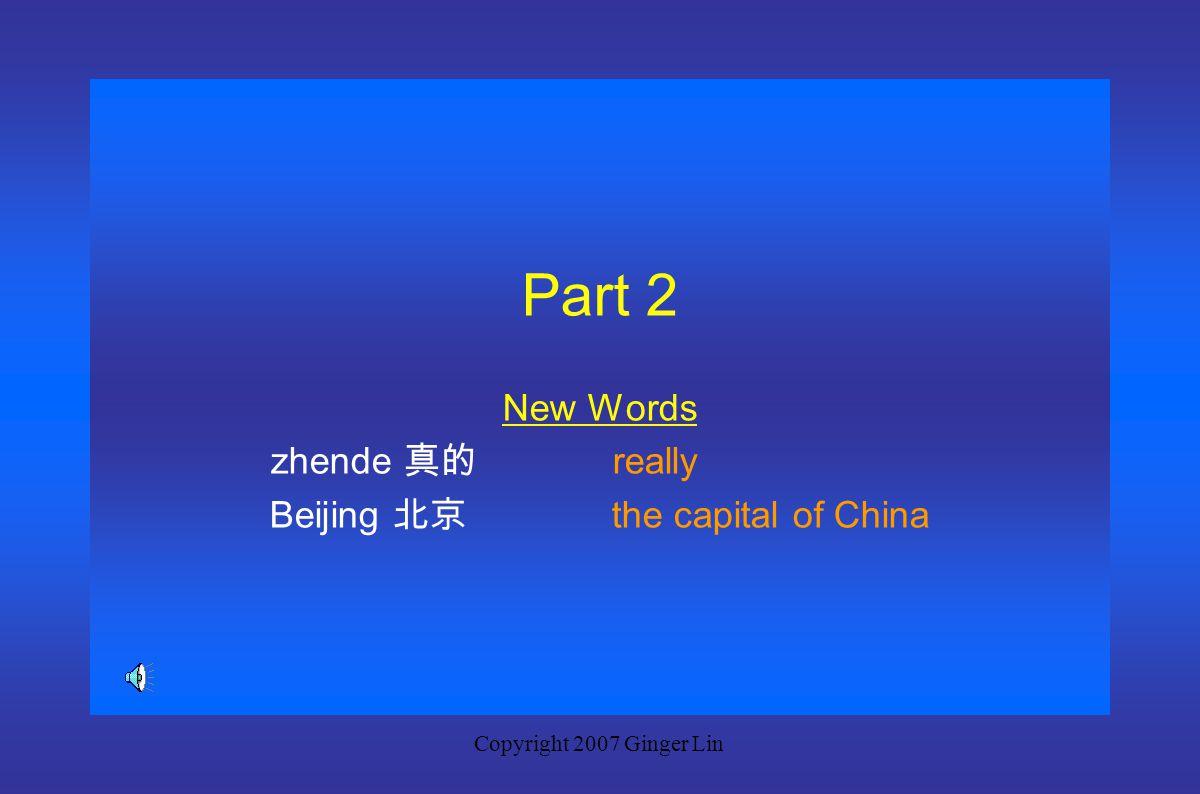 Copyright 2007 Ginger Lin Dialogue 2: A: Ni qu guo zhongguo ma? 你去过中国吗? A: Ni hui shuo zhongwen ma? 你会说中文吗? Have you been to China? Can you speak Chin