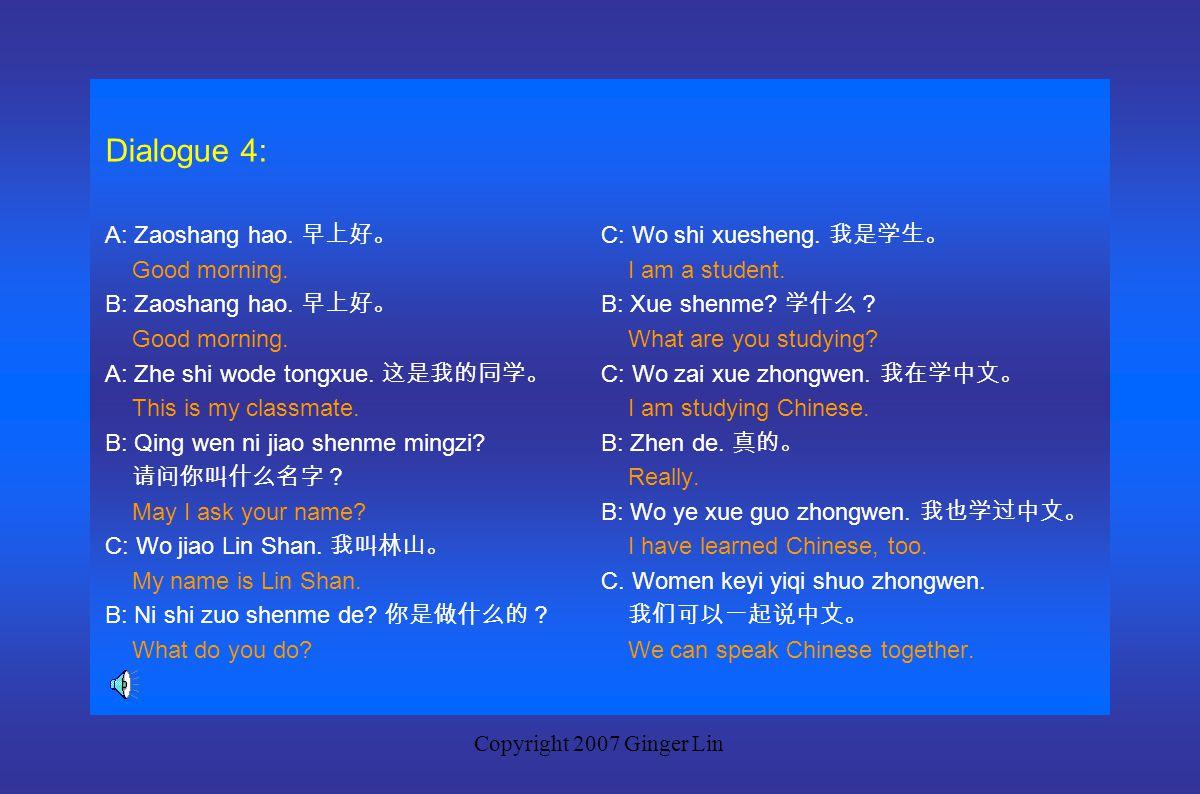 Copyright 2007 Ginger Lin Dialogue 3: A: Zao. 早。 C: Wo shi shanghai ren. 我是上海人。 Morning. I am from Shanghai. B: Zao. 早。 B: Wo shi beijing ren. 我是北京人。