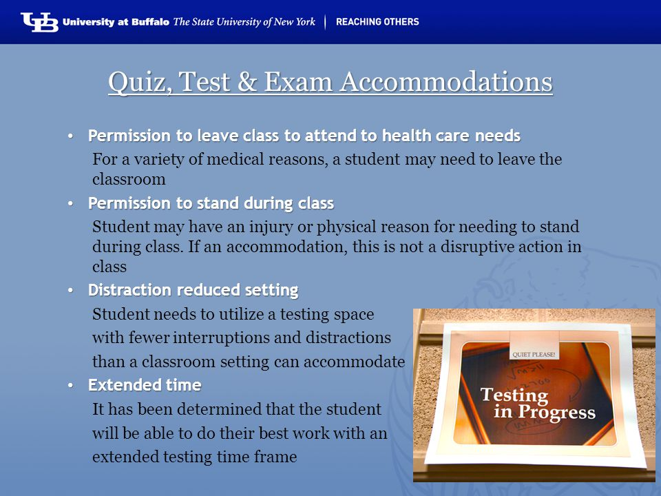 Quiz, Test & Exam Accommodations Permission to leave class to attend to health care needs Permission to leave class to attend to health care needs For a variety of medical reasons, a student may need to leave the classroom Permission to stand during class Permission to stand during class Student may have an injury or physical reason for needing to stand during class.
