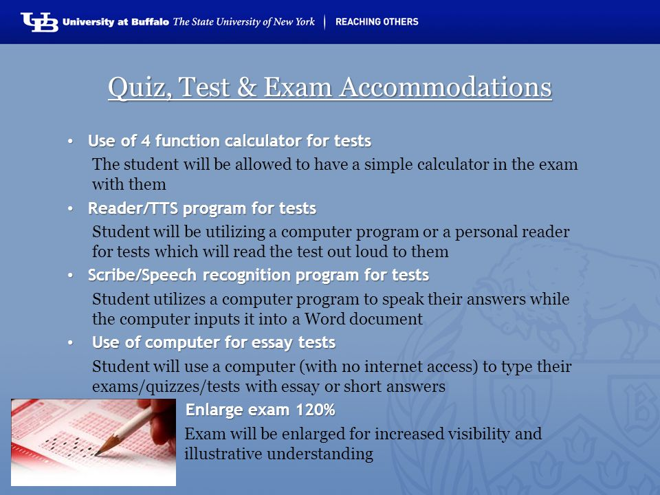 Quiz, Test & Exam Accommodations Use of 4 function calculator for tests Use of 4 function calculator for tests The student will be allowed to have a simple calculator in the exam with them Reader/TTS program for tests Reader/TTS program for tests Student will be utilizing a computer program or a personal reader for tests which will read the test out loud to them Scribe/Speech recognition program for tests Scribe/Speech recognition program for tests Student utilizes a computer program to speak their answers while the computer inputs it into a Word document Use of computer for essay tests Use of computer for essay tests Student will use a computer (with no internet access) to type their exams/quizzes/tests with essay or short answers Enlarge exam 120% Enlarge exam 120% Exam will be enlarged for increased visibility and illustrative understanding