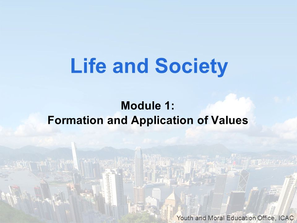 Youth and Moral Education Office, ICAC Module 1: Formation and Application of Values Life and Society